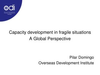 Capacity development in fragile situations A Global Perspective   Pilar Domingo Overseas Development Institute