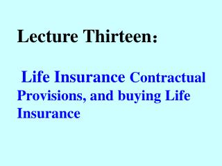 Lecture Thirteen : Life Insurance  Contractual Provisions, and buying Life Insurance