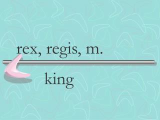 rex, regis, m.