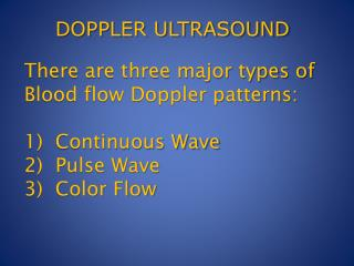 There are three major types of Blood flow Doppler patterns: 1)  Continuous Wave 2)  Pulse Wave 3)  Color Flow