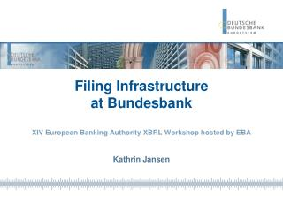 Filing  Infrastructure  at  Bundesbank XIV European Banking Authority XBRL Workshop hosted by EBA Kathrin Jansen