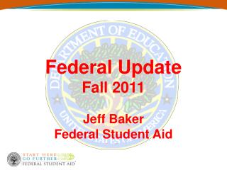 Federal Update Fall 2011 Jeff Baker Federal Student Aid