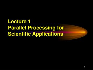 Lecture 1 Parallel Processing for Scientific Applications