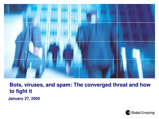 Bots, viruses, and spam: The converged threat and how to fight it