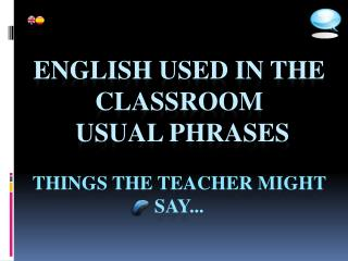 English used in the  classroom Usual  phrases THINGS THE TEACHER MIGHT SAY... www.claseshistoria.com
