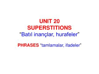UNIT 20 SUPERSTITIONS  Batil inan lar, hurafeler