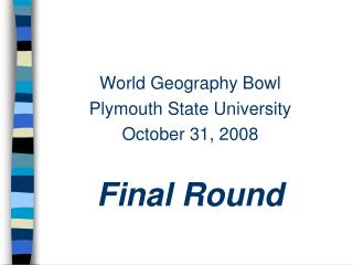 World Geography Bowl Plymouth State University October 31, 2008 Final Round