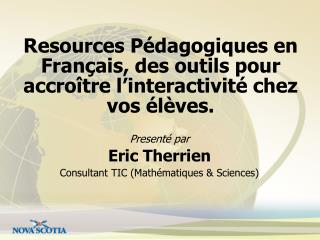 Presenté  par Eric  Therrien Consultant TIC (Math é matiques & Sciences)
