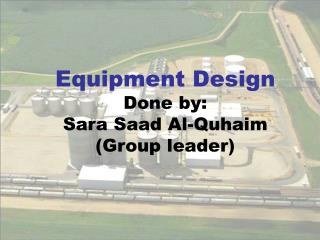 Equipment Design Done by: Sara Saad Al-Quhaim (Group leader)