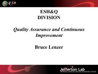 ESH&Q DIVISION Quality Assurance and Continuous Improvement Bruce Lenzer