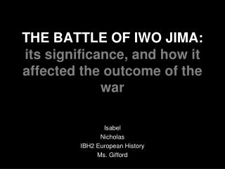 THE BATTLE OF IWO JIMA: its significance, and how it affected the outcome of the war