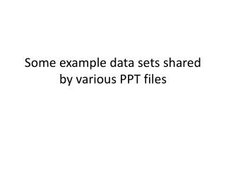 Some example data sets shared by various PPT files