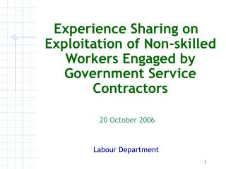 Experience Sharing on Exploitation of Non-skilled Workers Engaged by Government Service Contractors  20 October 2006 Lab