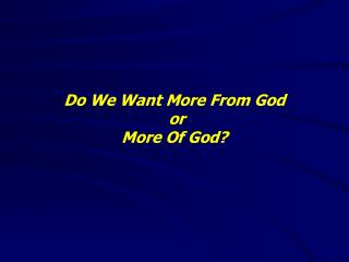 Do We Want More From God  or  More Of God?
