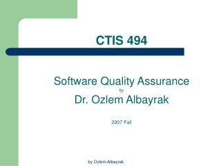 CTIS 494 Software  Quality Assurance  by Dr. Ozlem Albayrak 2007 Fall