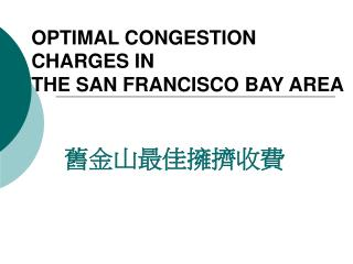 OPTIMAL CONGESTION  CHARGES IN  THE SAN FRANCISCO BAY AREA 舊金山最佳擁擠收費