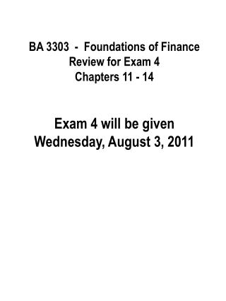 BA 3303  -  Foundations of Finance Review for Exam 4 Chapters 11 - 14   Exam 4 will be given  Wednesday, August 3, 2011