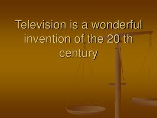 Television is a wonderful invention of the 20 th century