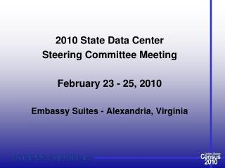 2010 State Data Center  Steering Committee Meeting February 23 - 25, 2010 Embassy Suites - Alexandria, Virginia