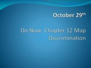 October 29 th Do Now: Chapter 12 Map Discrimination