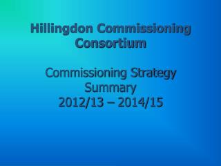 Hillingdon Commissioning Consortium  Commissioning Strategy Summary  2012