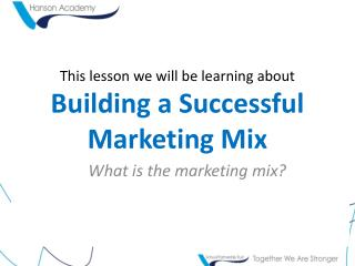 This lesson we will be learning about Building a Successful Marketing Mix