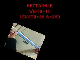 RECTANGLE WIDTH=10 LENGTH=36 A=360