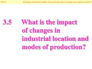 3.5		What is the impact            of changes in            industrial location and            modes of production?