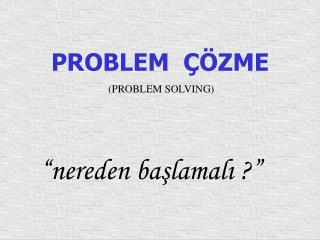PROBLEM ÇÖZME (PROBLEM SOLVING)