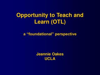 "Opportunity to Teach and Learn (OTL) a ""foundational"" perspective Jeannie Oakes UCLA"