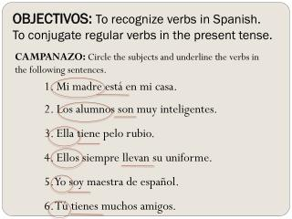 OBJECTIVOS:  To recognize verbs in Spanish.  To conjugate regular verbs in the present tense.