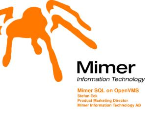 Mimer SQL on OpenVMS Stefan Eck Product Marketing Director Mimer Information Technology AB