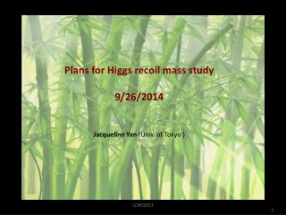 Plans for Higgs recoil mass study 9/26/2014  Jacqueline Yan  (Univ. of Tokyo )