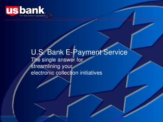 U.S. Bank E-Payment Service The single answer for  streamlining your  electronic collection initiatives