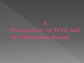 A  Presentation on WTO  and the Millennium Round