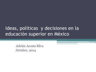 Ideas, políticas  y decisiones en la educación superior en México
