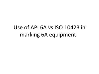 Use of API 6A  vs  ISO 10423 in marking 6A equipment