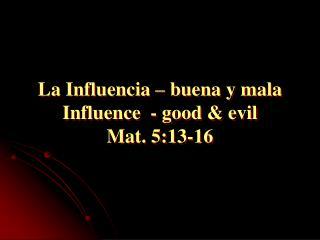 La Influencia – buena y mala Influence - good & evil Mat. 5:13-16