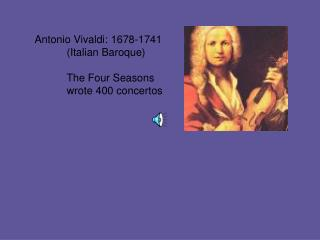 Antonio Vivaldi: 1678-1741 	(Italian Baroque) 	The Four Seasons 	wrote 400 concertos