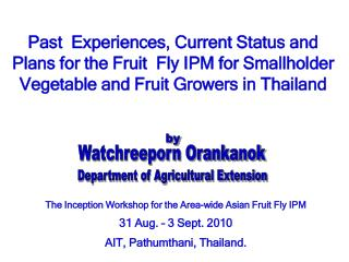 Past  Experiences, Current Status and Plans for the Fruit  Fly IPM for Smallholder Vegetable and Fruit Growers in Thaila