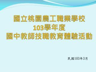 國立桃園農工職業學校 103 學年 度 國中教師技職教育體驗活動