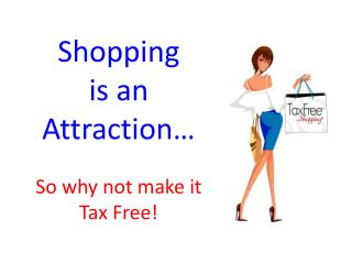 Shopping  is an Attraction… So why not make it  Tax Free!