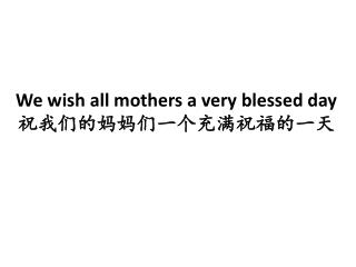 We wish all mothers a very blessed day 祝我们的妈妈们一个充满祝福的一天