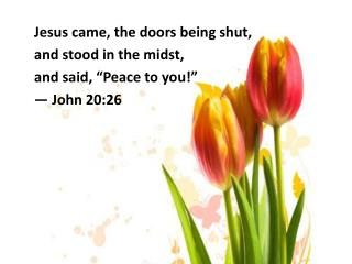 "Jesus came, the doors being shut,  and stood in the midst,  and said, ""Peace to you!"""