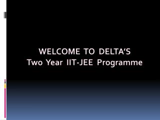 WELCOME  TO  DELTA'S Two  Year  IIT-JEE   Programme
