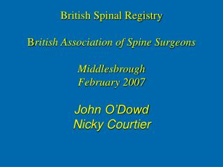 British Spinal Registry B ritish Association of Spine Surgeons Middlesbrough February 2007 John O'Dowd Nicky Courtier