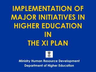 IMPLEMENTATION OF MAJOR INITIATIVES IN HIGHER EDUCATION  IN  THE XI PLAN