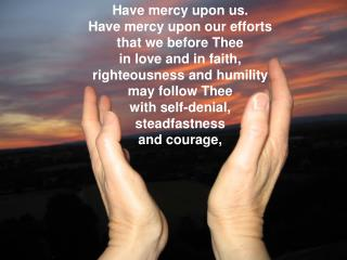 Have mercy upon us. Have mercy upon our efforts that we before Thee in love and in faith,