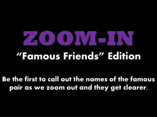 "ZOOM-IN ""Famous Friends""  Edition Let's try one for practice! Here we go…"
