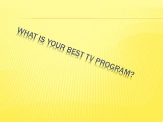 WHAT iS YOUR BEST TV PROGRAM?